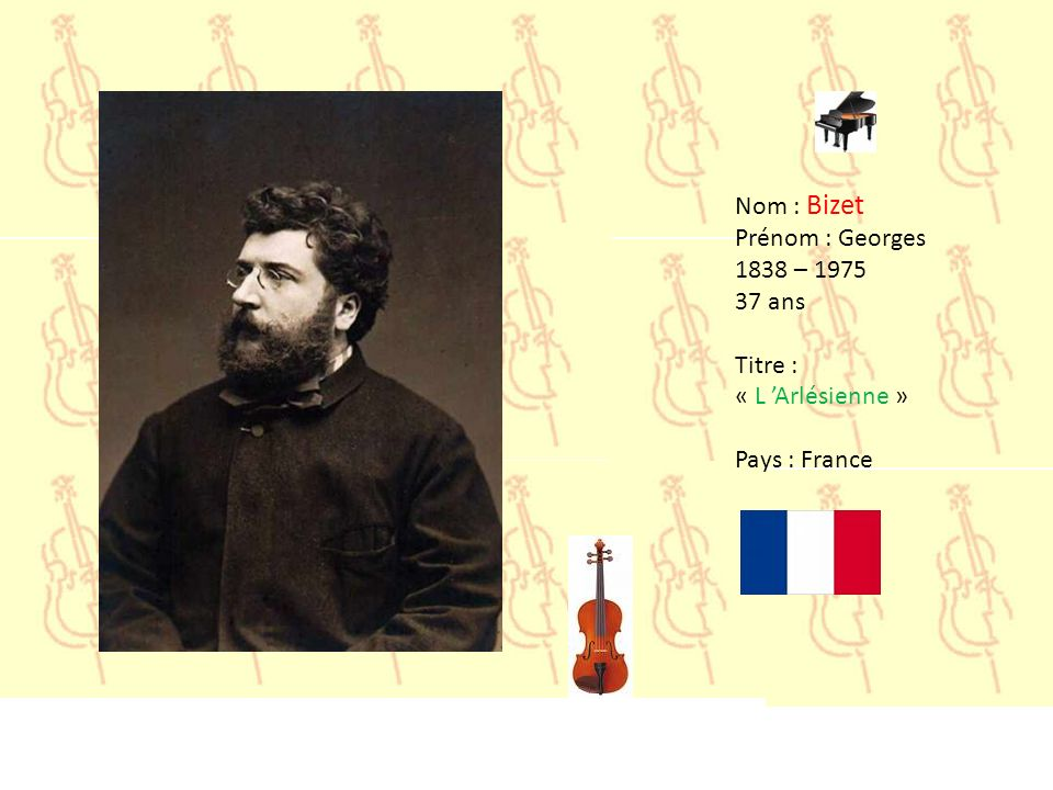Nom : Bizet Prénom : Georges 1838 – 1975 37 ans Titre : « L 'Arlésienne » Pays : France