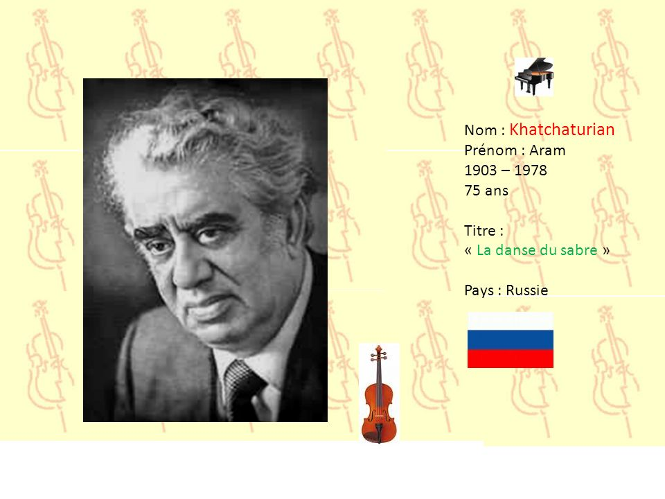 Nom : Khatchaturian Prénom : Aram 1903 – 1978 75 ans Titre : « La danse du sabre » Pays : Russie