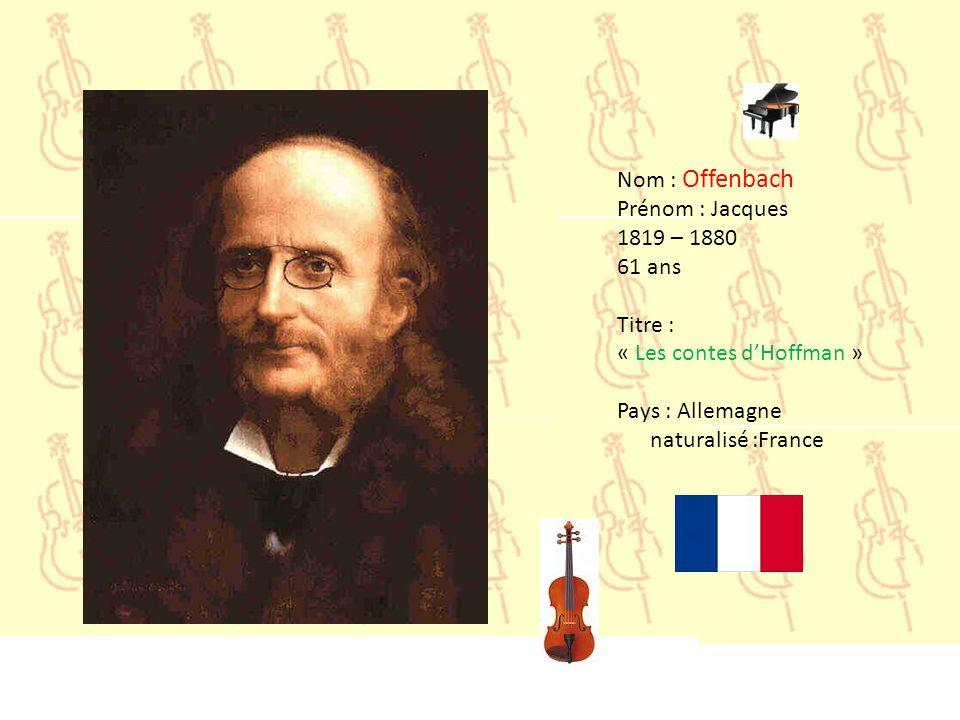 Nom : Offenbach Prénom : Jacques. 1819 – 1880. 61 ans. Titre : « Les contes d'Hoffman » Pays : Allemagne.