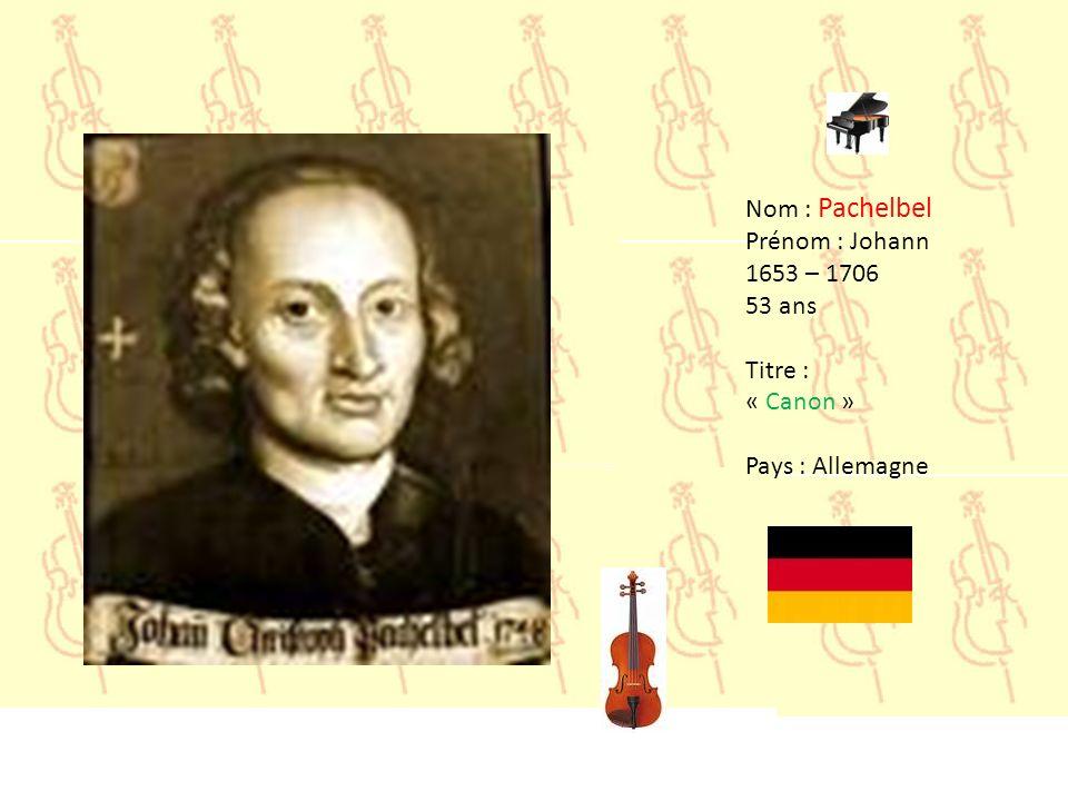 Nom : Pachelbel Prénom : Johann 1653 – 1706 53 ans Titre : « Canon » Pays : Allemagne