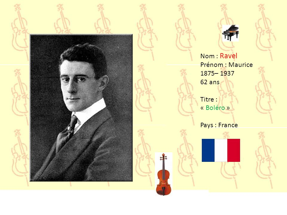 Nom : Ravel Prénom : Maurice 1875– 1937 62 ans Titre : « Boléro » Pays : France