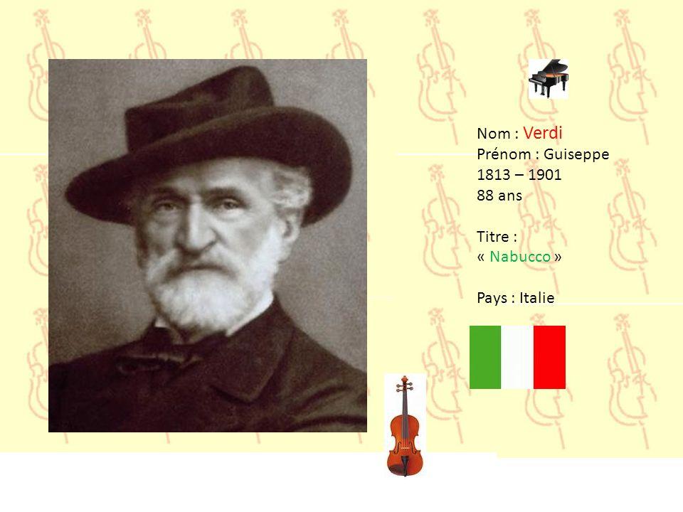 Nom : Verdi Prénom : Guiseppe 1813 – 1901 88 ans Titre : « Nabucco » Pays : Italie