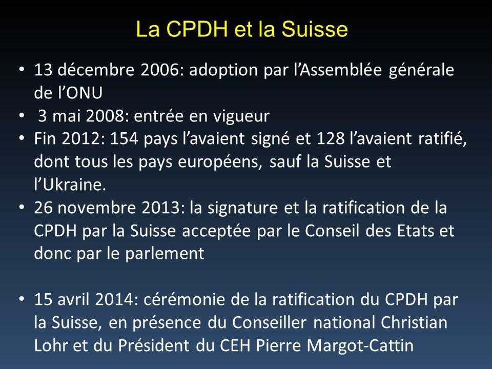 La CPDH et la Suisse 13 décembre 2006: adoption par l'Assemblée générale de l'ONU. 3 mai 2008: entrée en vigueur.