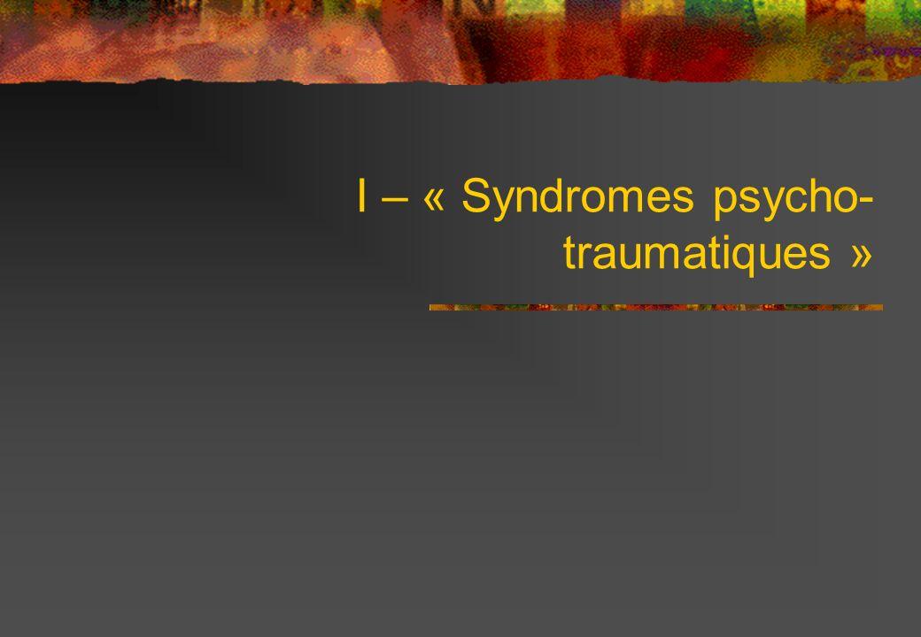 I – « Syndromes psycho-traumatiques »
