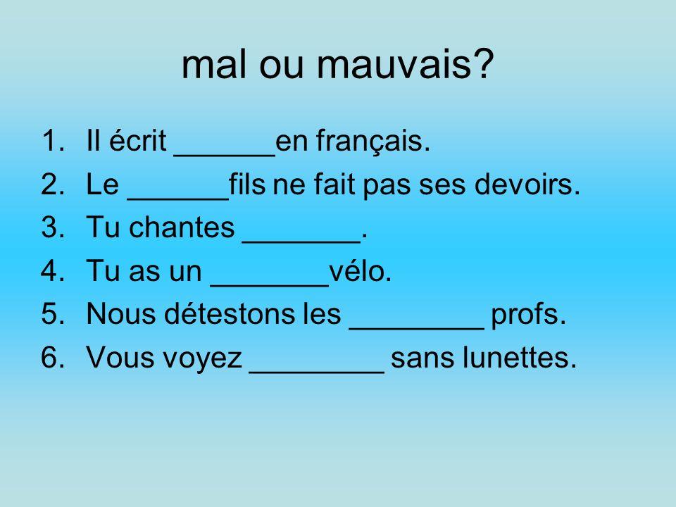 mal ou mauvais Il écrit ______en français.