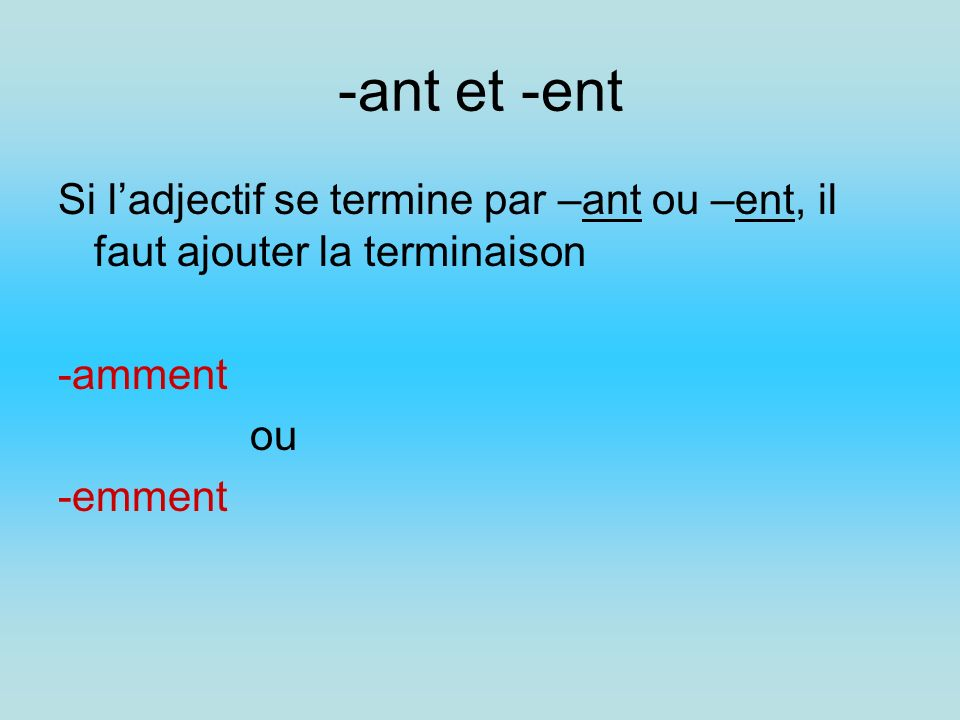 -ant et -ent Si l'adjectif se termine par –ant ou –ent, il faut ajouter la terminaison. -amment. ou.