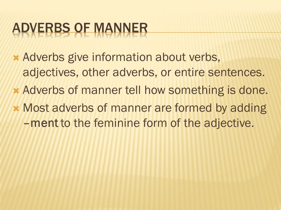 Adverbs of manner Adverbs give information about verbs, adjectives, other adverbs, or entire sentences.