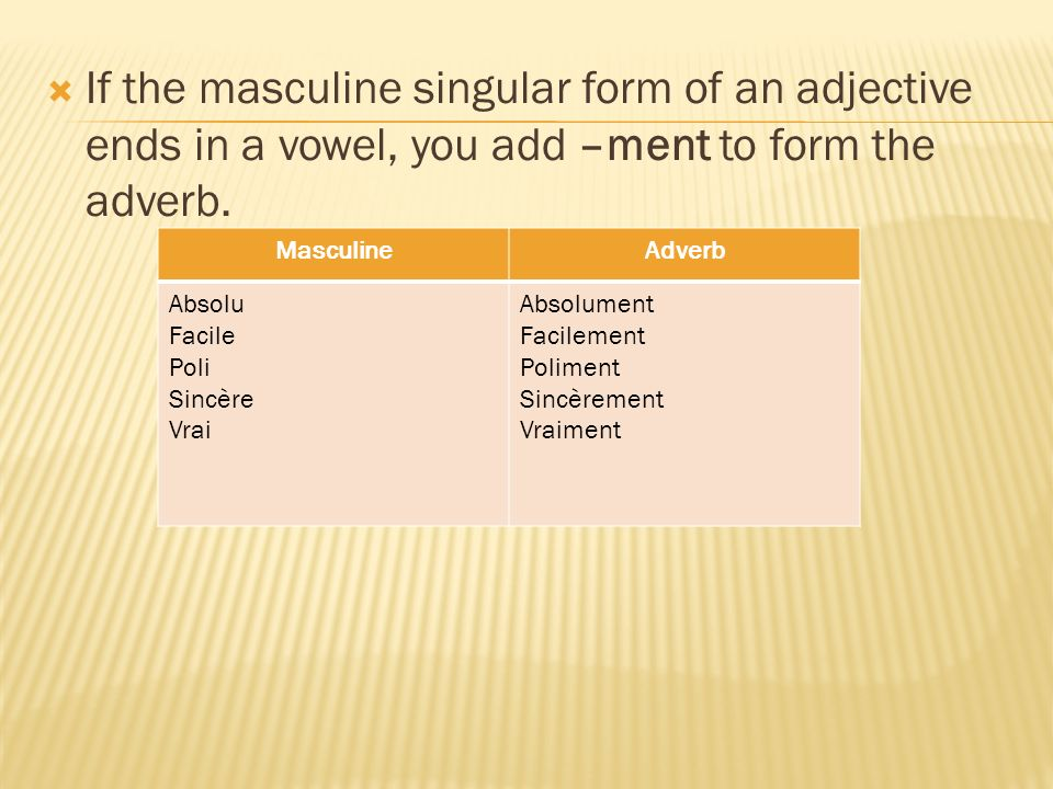 If the masculine singular form of an adjective ends in a vowel, you add –ment to form the adverb.