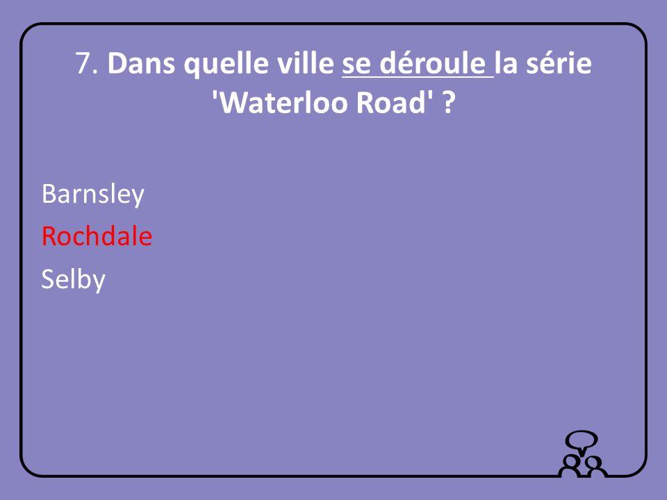 7. Dans quelle ville se déroule la série Waterloo Road