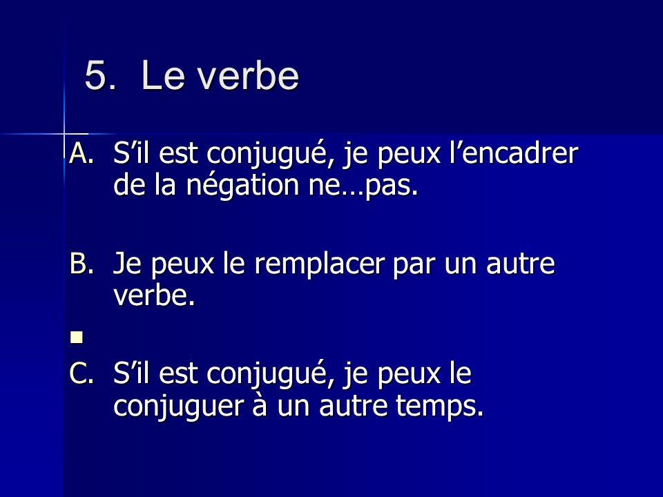 5. Le verbe S'il est conjugué, je peux l'encadrer de la négation ne…pas. Je peux le remplacer par un autre verbe.