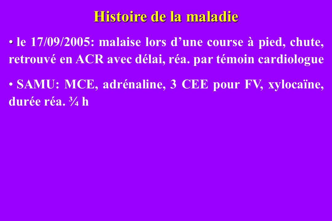 Histoire de la maladie le 17/09/2005: malaise lors d'une course à pied, chute, retrouvé en ACR avec délai, réa. par témoin cardiologue.