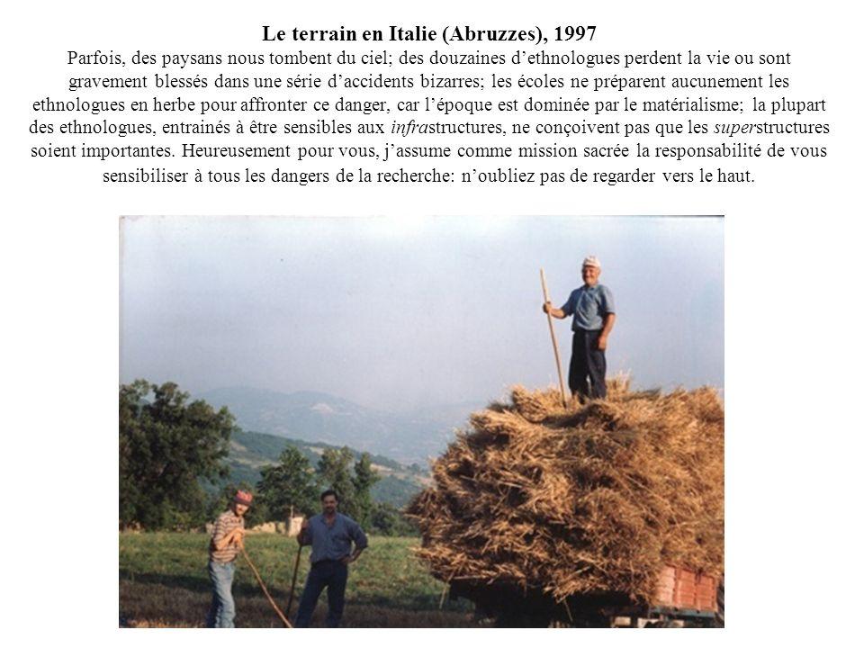 Le terrain en Italie (Abruzzes), 1997 Parfois, des paysans nous tombent du ciel; des douzaines d'ethnologues perdent la vie ou sont gravement blessés dans une série d'accidents bizarres; les écoles ne préparent aucunement les ethnologues en herbe pour affronter ce danger, car l'époque est dominée par le matérialisme; la plupart des ethnologues, entrainés à être sensibles aux infrastructures, ne conçoivent pas que les superstructures soient importantes.