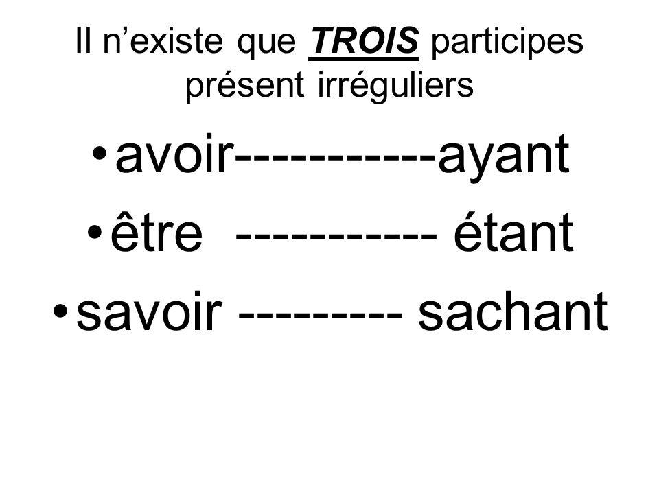 Il n'existe que TROIS participes présent irréguliers