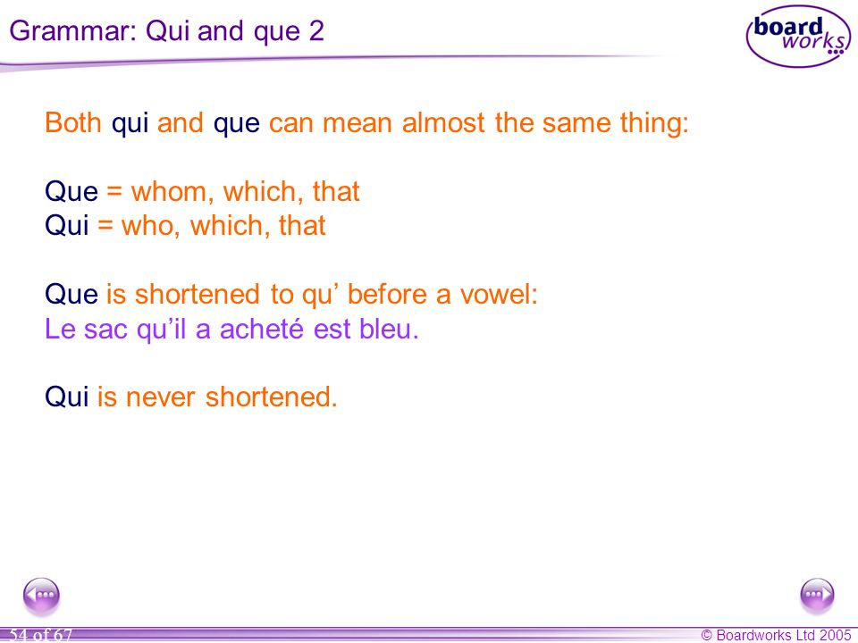 Grammar: Qui and que 2 Both qui and que can mean almost the same thing: Que = whom, which, that. Qui = who, which, that.