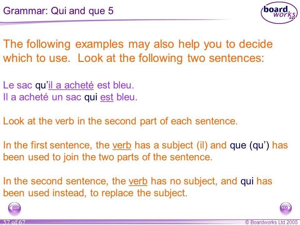 Grammar: Qui and que 5 The following examples may also help you to decide which to use. Look at the following two sentences: