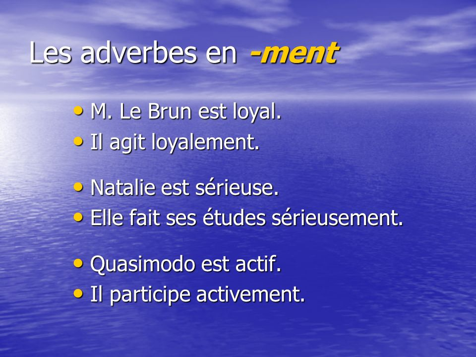Les adverbes en -ment M. Le Brun est loyal. Il agit loyalement.