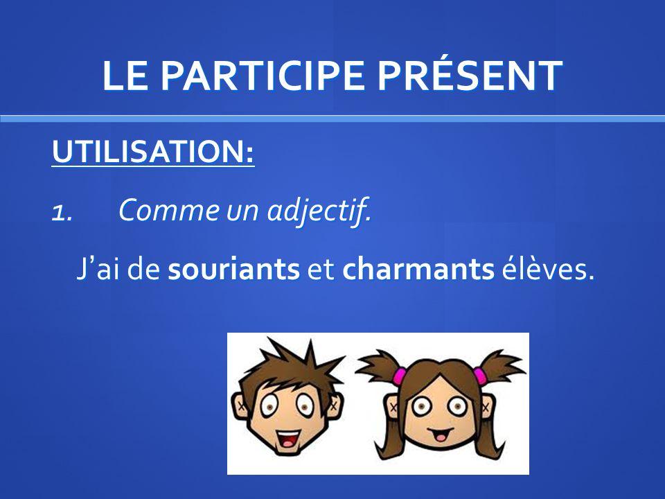 LE PARTICIPE PRÉSENT UTILISATION: 1. Comme un adjectif. J'ai de souriants et charmants élèves.