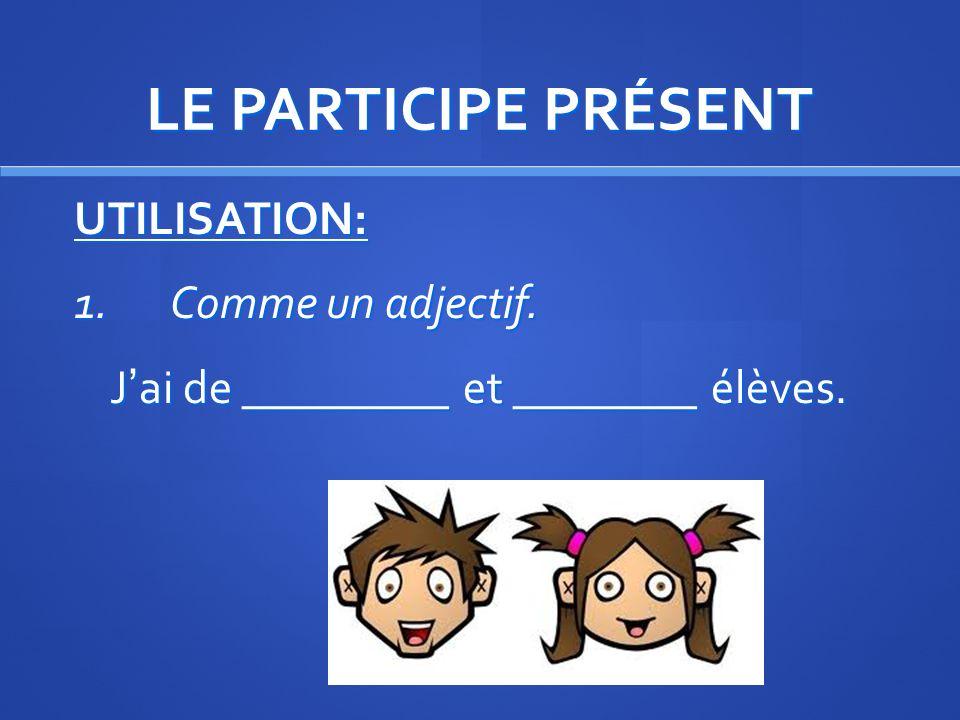 LE PARTICIPE PRÉSENT UTILISATION: 1. Comme un adjectif. J'ai de _________ et ________ élèves.