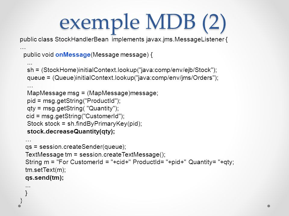 exemple MDB (2) public class StockHandlerBean implements javax.jms.MessageListener { … public void onMessage(Message message) {