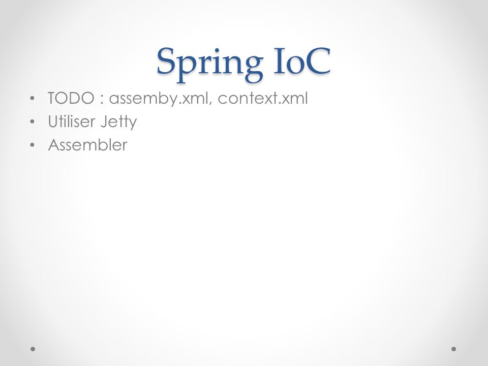 Spring IoC TODO : assemby.xml, context.xml Utiliser Jetty Assembler