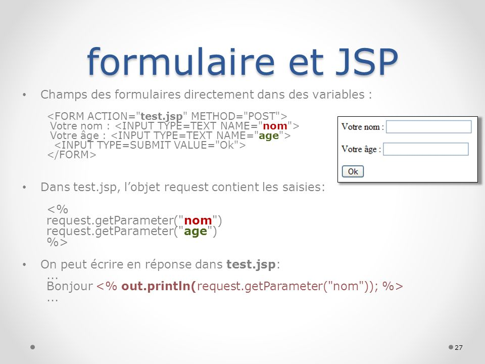 formulaire et JSP Champs des formulaires directement dans des variables : <FORM ACTION= test.jsp METHOD= POST >