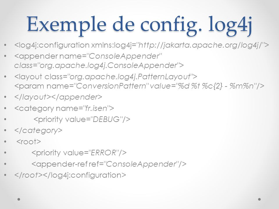 Exemple de config. log4j <log4j:configuration xmlns:log4j= http://jakarta.apache.org/log4j/ >