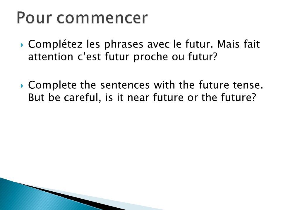 Pour commencer Complétez les phrases avec le futur. Mais fait attention c'est futur proche ou futur