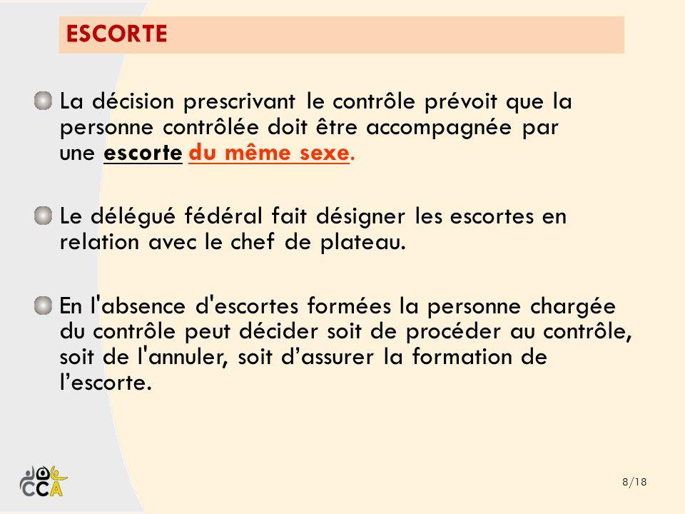 ESCORTE La décision prescrivant le contrôle prévoit que la personne contrôlée doit être accompagnée par une escorte du même sexe.