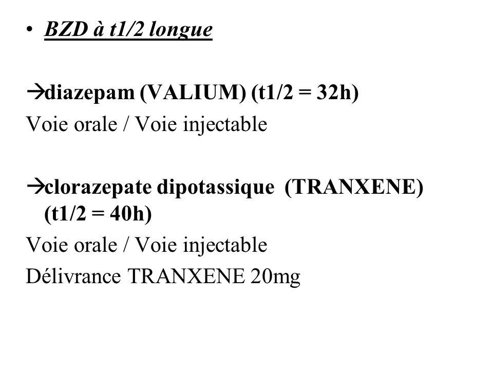 BZD à t1/2 longue diazepam (VALIUM) (t1/2 = 32h) Voie orale / Voie injectable. clorazepate dipotassique (TRANXENE) (t1/2 = 40h)