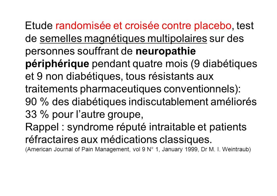 Etude randomisée et croisée contre placebo, test de semelles magnétiques multipolaires sur des personnes souffrant de neuropathie périphérique pendant quatre mois (9 diabétiques et 9 non diabétiques, tous résistants aux traitements pharmaceutiques conventionnels): 90 % des diabétiques indiscutablement améliorés 33 % pour l'autre groupe, Rappel : syndrome réputé intraitable et patients réfractaires aux médications classiques.