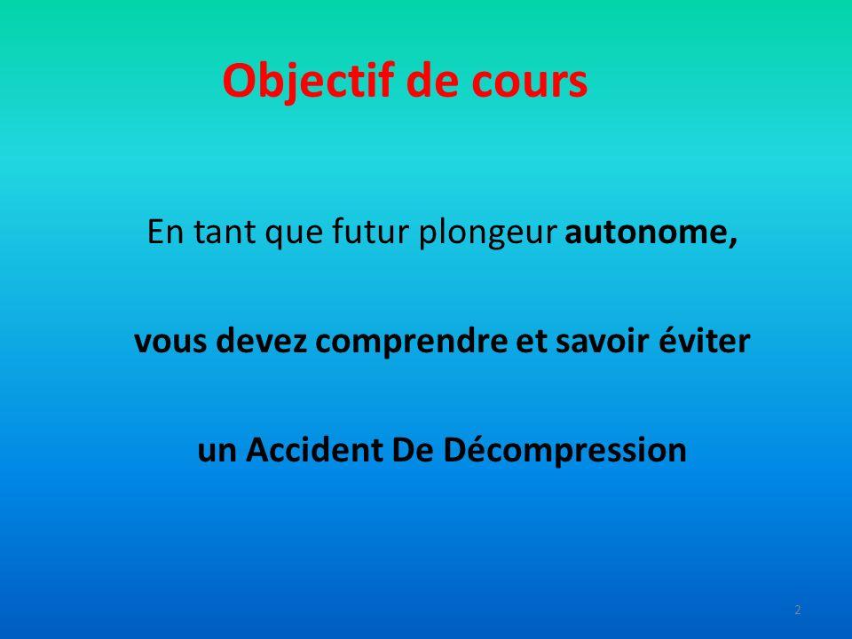 Objectif de cours En tant que futur plongeur autonome, vous devez comprendre et savoir éviter un Accident De Décompression