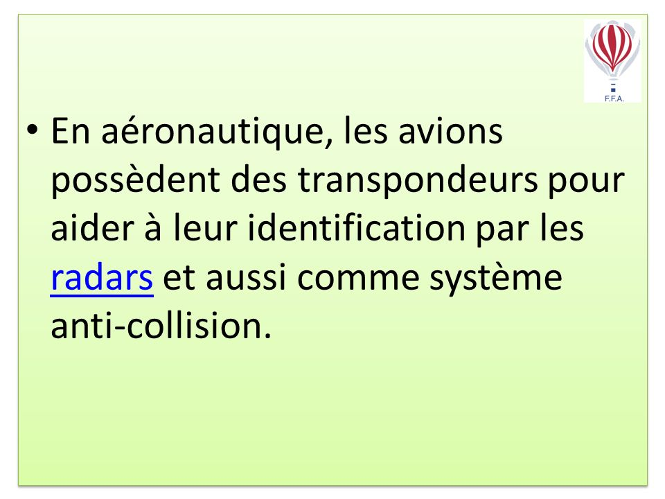 En aéronautique, les avions possèdent des transpondeurs pour aider à leur identification par les radars et aussi comme système anti-collision.