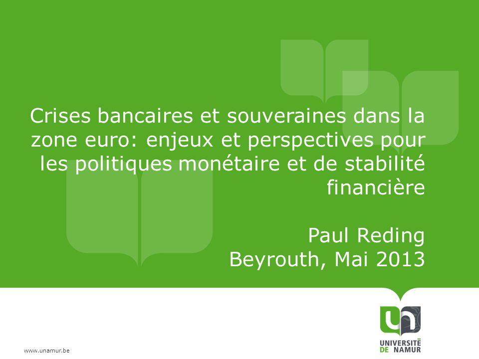 Crises bancaires et souveraines dans la zone euro: enjeux et perspectives pour les politiques monétaire et de stabilité financière Paul Reding Beyrouth, Mai 2013