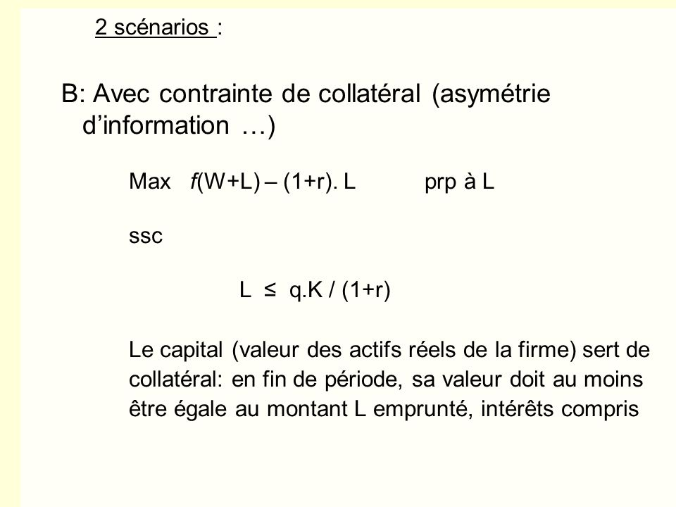 B: Avec contrainte de collatéral (asymétrie d'information …)