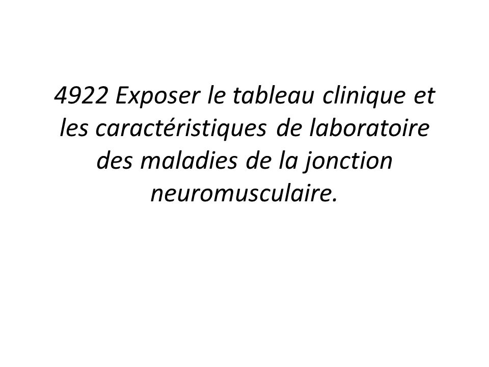 4922 Exposer le tableau clinique et les caractéristiques de laboratoire des maladies de la jonction neuromusculaire.