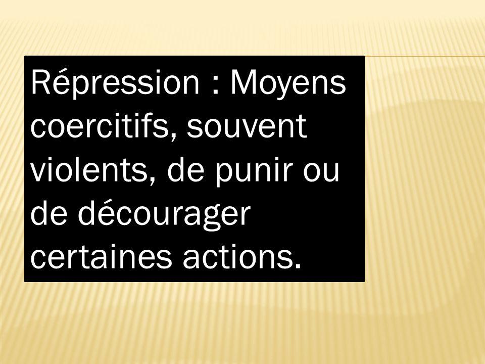 Répression : Moyens coercitifs, souvent violents, de punir ou de décourager certaines actions.