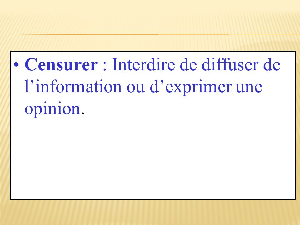Censurer : Interdire de diffuser de l'information ou d'exprimer une opinion.