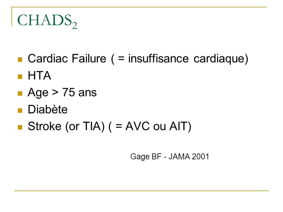 CHADS2 Cardiac Failure ( = insuffisance cardiaque) HTA Age > 75 ans