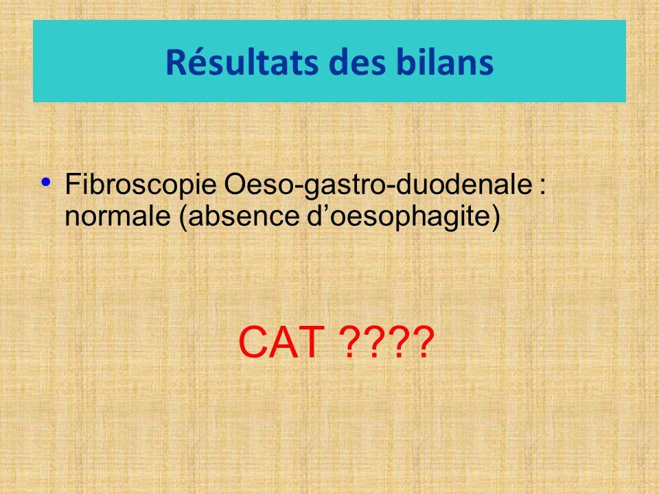 Résultats des bilans Fibroscopie Oeso-gastro-duodenale : normale (absence d'oesophagite) CAT