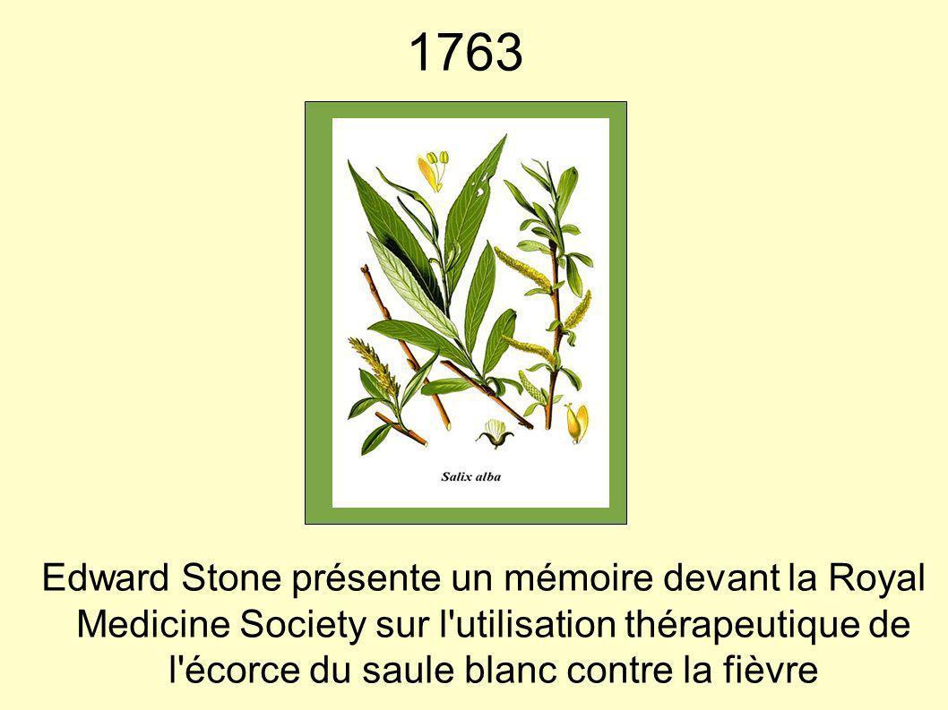 1763 Edward Stone présente un mémoire devant la Royal Medicine Society sur l utilisation thérapeutique de l écorce du saule blanc contre la fièvre.