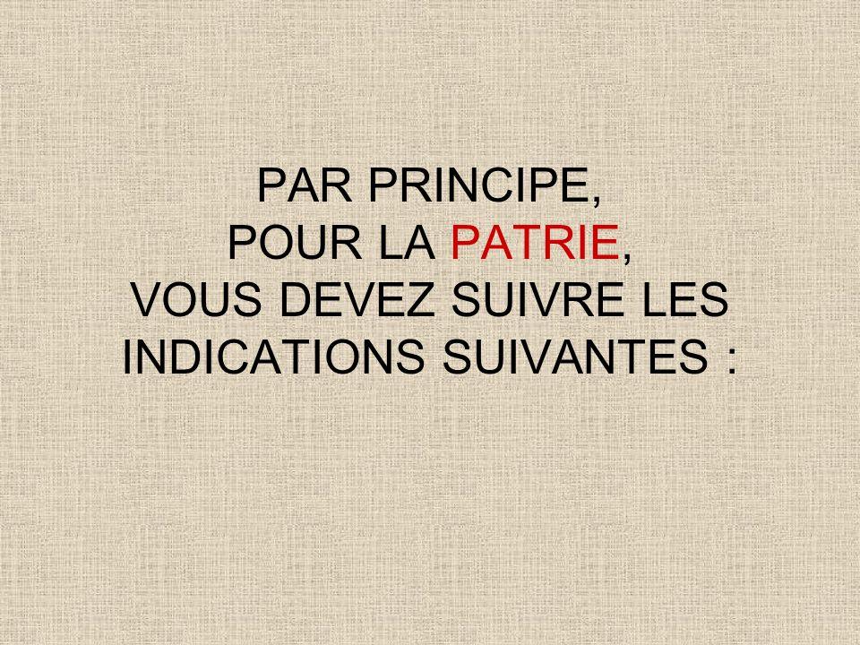 PAR PRINCIPE, POUR LA PATRIE, VOUS DEVEZ SUIVRE LES INDICATIONS SUIVANTES :