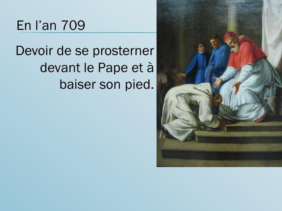 En l'an 709 Devoir de se prosterner devant le Pape et à baiser son pied.