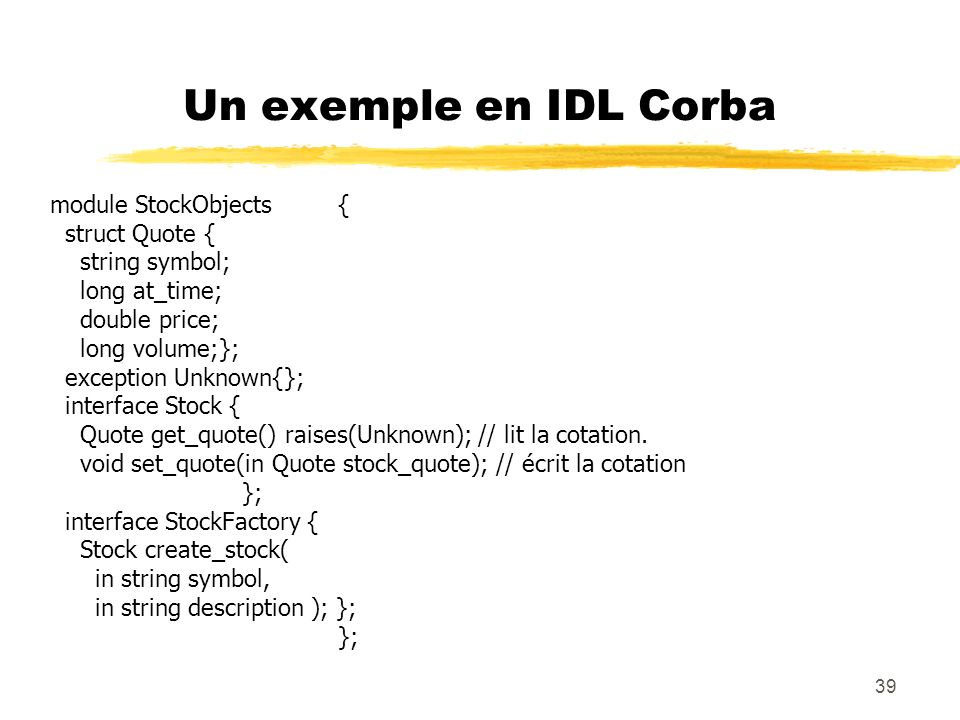 Un exemple en IDL Corba module StockObjects { struct Quote {