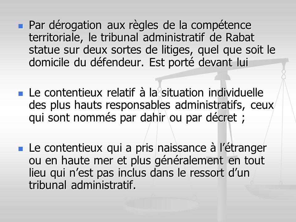 Par dérogation aux règles de la compétence territoriale, le tribunal administratif de Rabat statue sur deux sortes de litiges, quel que soit le domicile du défendeur. Est porté devant lui