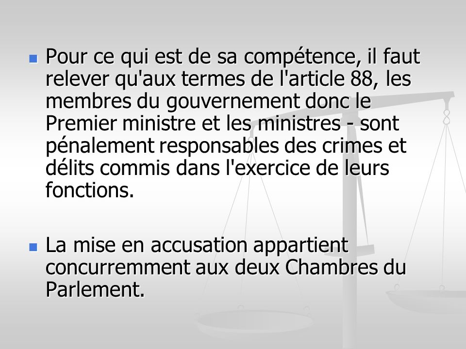 Pour ce qui est de sa compétence, il faut relever qu aux termes de l article 88, les membres du gouvernement donc le Premier ministre et les ministres - sont pénalement responsables des crimes et délits commis dans l exercice de leurs fonctions.