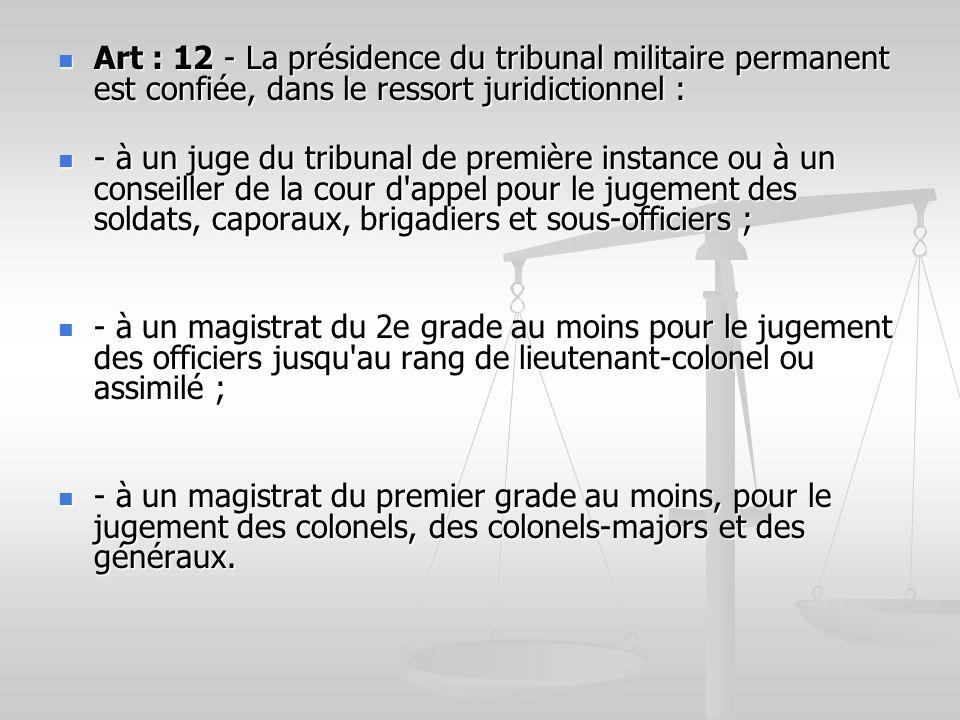 Art : 12 - La présidence du tribunal militaire permanent est confiée, dans le ressort juridictionnel :