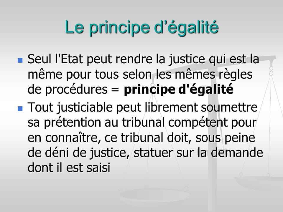 Le principe d'égalité Seul l Etat peut rendre la justice qui est la même pour tous selon les mêmes règles de procédures = principe d égalité.