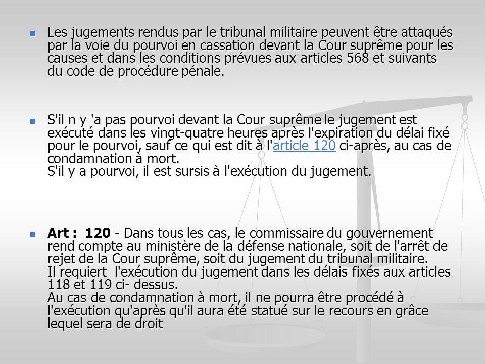 Les jugements rendus par le tribunal militaire peuvent être attaqués par la voie du pourvoi en cassation devant la Cour suprême pour les causes et dans les conditions prévues aux articles 568 et suivants du code de procédure pénale.