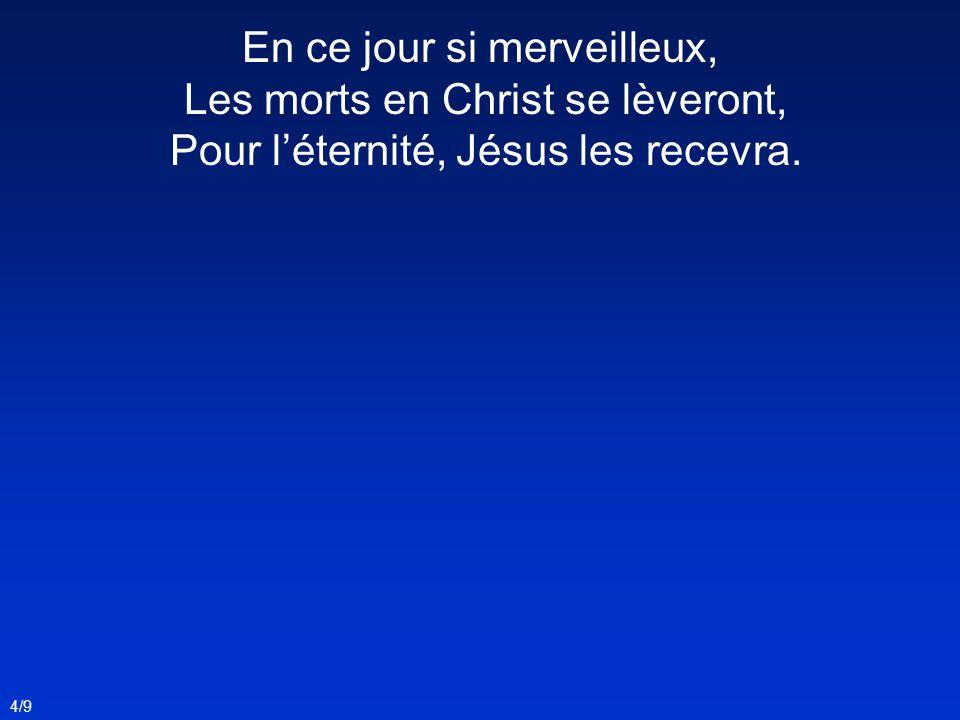 En ce jour si merveilleux, Les morts en Christ se lèveront, Pour l'éternité, Jésus les recevra.