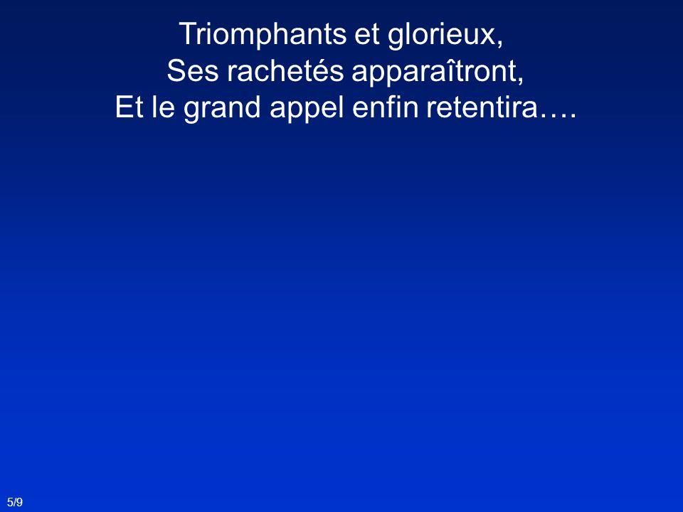 Triomphants et glorieux, Ses rachetés apparaîtront, Et le grand appel enfin retentira….